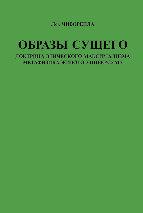 Лев Чиворепла - Образы сущего. Доктрина этического максимализма, метафизика живого универсума