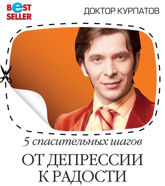Андрей Курпатов. 5 спасительных шагов. От депрессии к радости