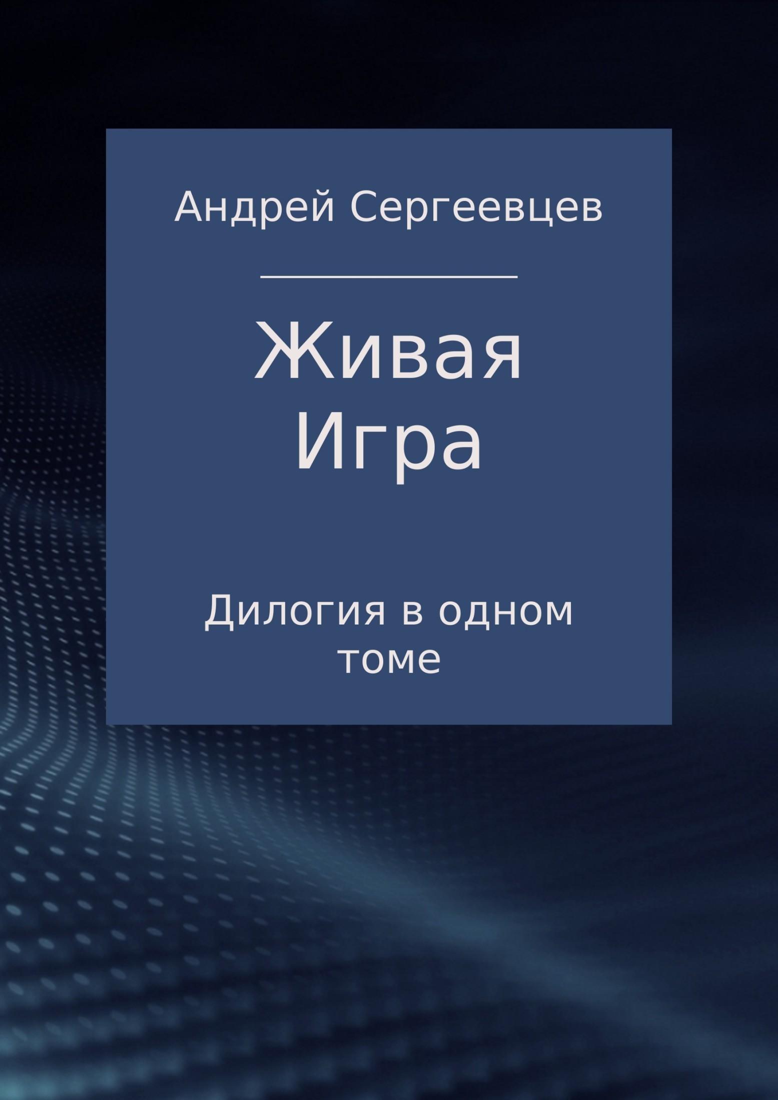 Андрей Борисович Сергеевцев. Живая Игра. Дилогия