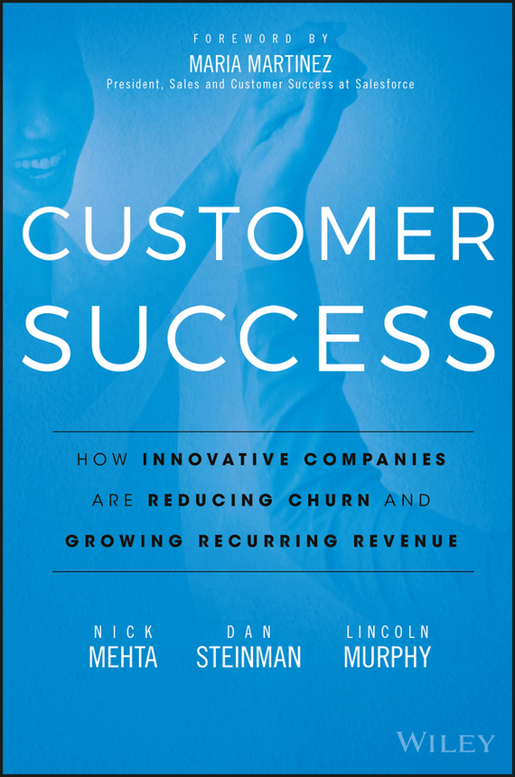 Maria Martinez Customer Success. How Innovative Companies Are Reducing Churn and Growing Recurring Revenue madhavan ramanujam monetizing innovation how smart companies design the product around the price