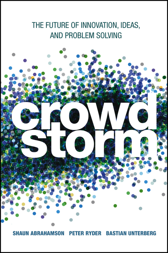 Shaun  Abrahamson Crowdstorm. The Future of Innovation, Ideas, and Problem Solving rowan gibson the four lenses of innovation a power tool for creative thinking