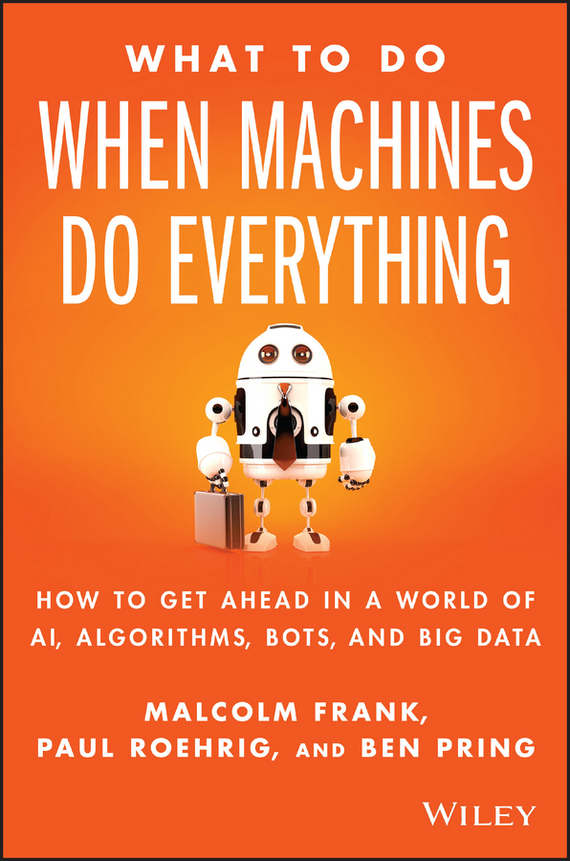 Malcolm  Frank What To Do When Machines Do Everything. How to Get Ahead in a World of AI, Algorithms, Bots, and Big Data seena sharp competitive intelligence advantage how to minimize risk avoid surprises and grow your business in a changing world