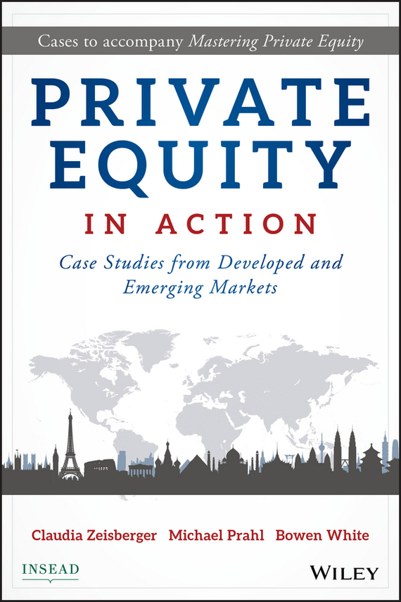 Bowen White Private Equity in Action. Case Studies from Developed and Emerging Markets prahl michael mastering private equity
