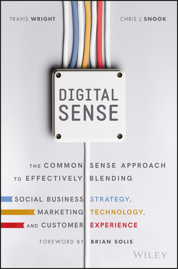 Brian Solis Digital Sense. The Common Sense Approach to Effectively Blending Social Business Strategy, Marketing Technology, and Customer Experience customer oriented marketing strategy theory and practice