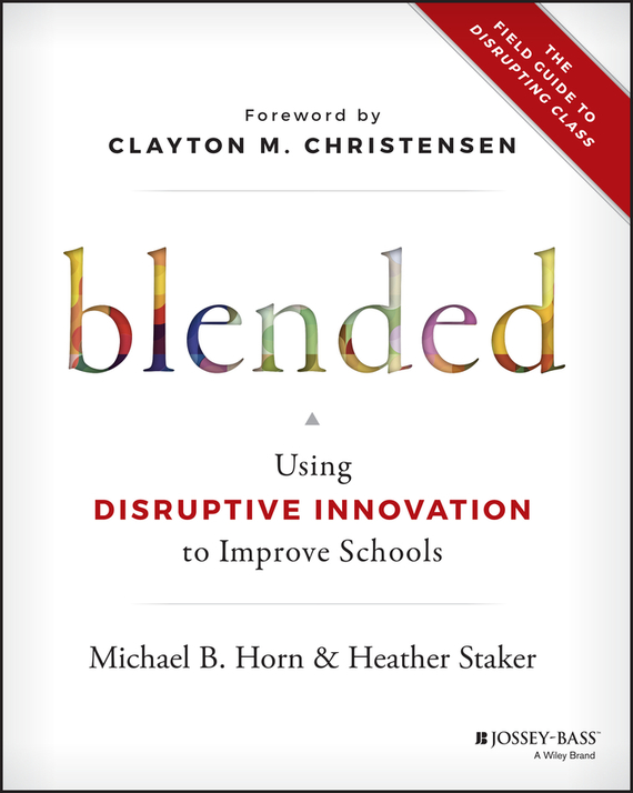 Heather Staker Blended. Using Disruptive Innovation to Improve Schools