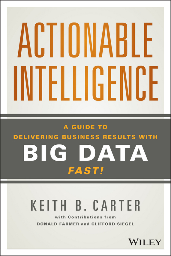 Clifford Siegel Actionable Intelligence. A Guide to Delivering Business Results with Big Data Fast! tony boobier analytics for insurance the real business of big data