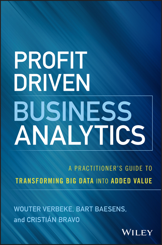 Bart  Baesens Profit Driven Business Analytics. A Practitioner's Guide to Transforming Big Data into Added Value tony boobier analytics for insurance the real business of big data