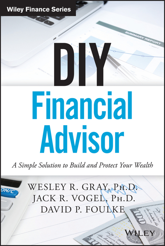 Wesley R. Gray DIY Financial Advisor. A Simple Solution to Build and Protect Your Wealth tim kochis managing concentrated stock wealth an advisor s guide to building customized solutions