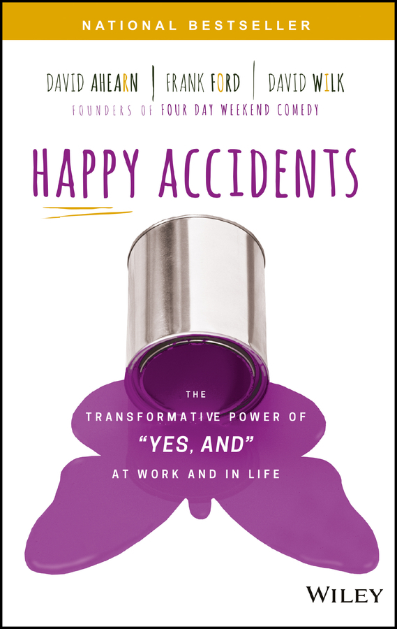 David Ahearn Happy Accidents. The Transformative Power of YES, AND at Work and in Life we and our day to day life