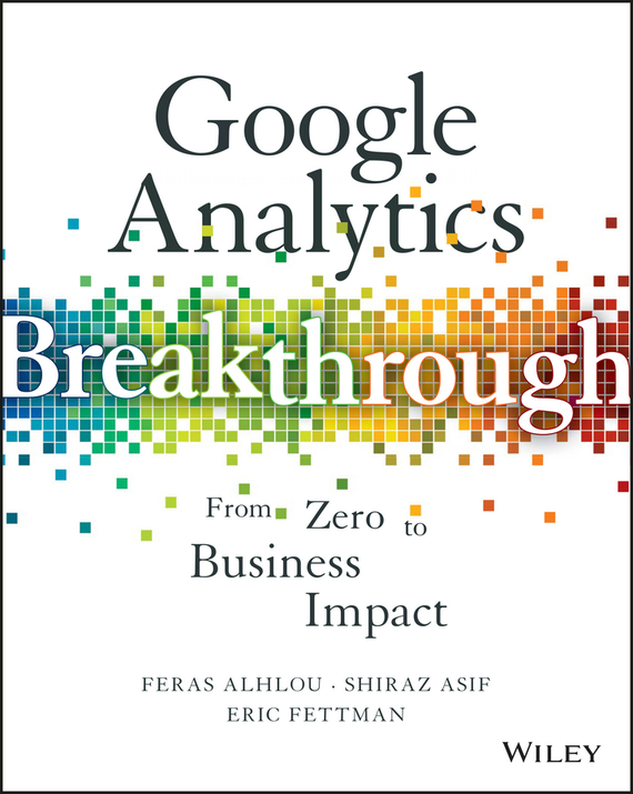 Feras  Alhlou Google Analytics Breakthrough. From Zero to Business Impact avinash kaushik web analytics 2 0 the art of online accountability and science of customer centricity