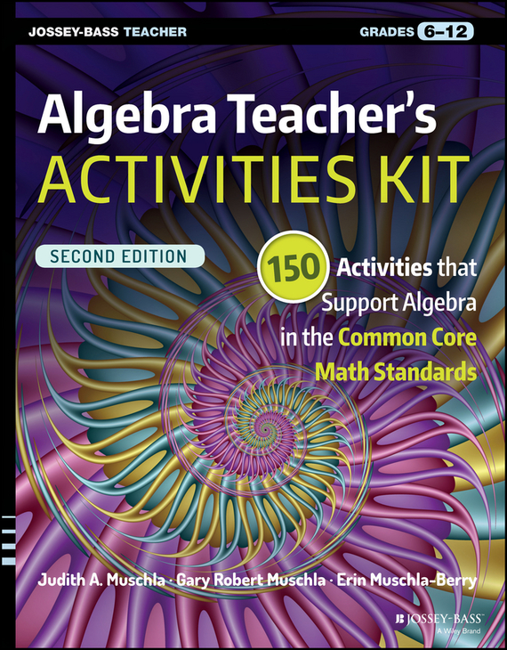 Erin Muschla-Berry Algebra Teacher's Activities Kit. 150 Activities that Support Algebra in the Common Core Math Standards, Grades 6-12 christopher danielson common core math for parents for dummies with videos online
