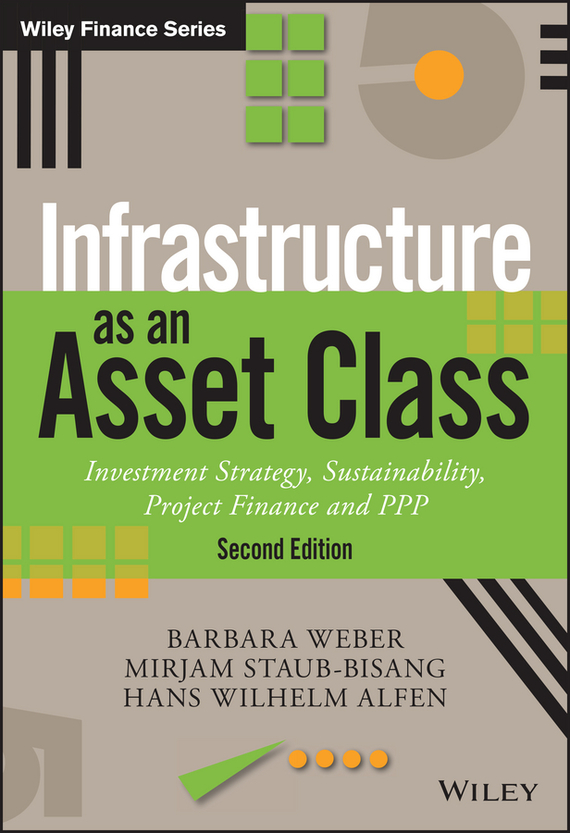 Mirjam  Staub-Bisang Infrastructure as an Asset Class. Investment Strategy, Sustainability, Project Finance and PPP barbara weber infrastructure as an asset class investment strategies project finance and ppp