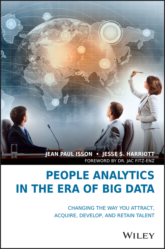 Jac  Fitz-enz People Analytics in the Era of Big Data. Changing the Way You Attract, Acquire, Develop, and Retain Talent bart baesens profit driven business analytics