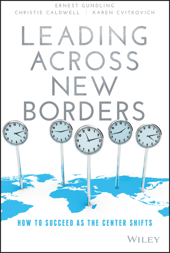 Ernest  Gundling Leading Across New Borders. How to Succeed as the Center Shifts business across borders