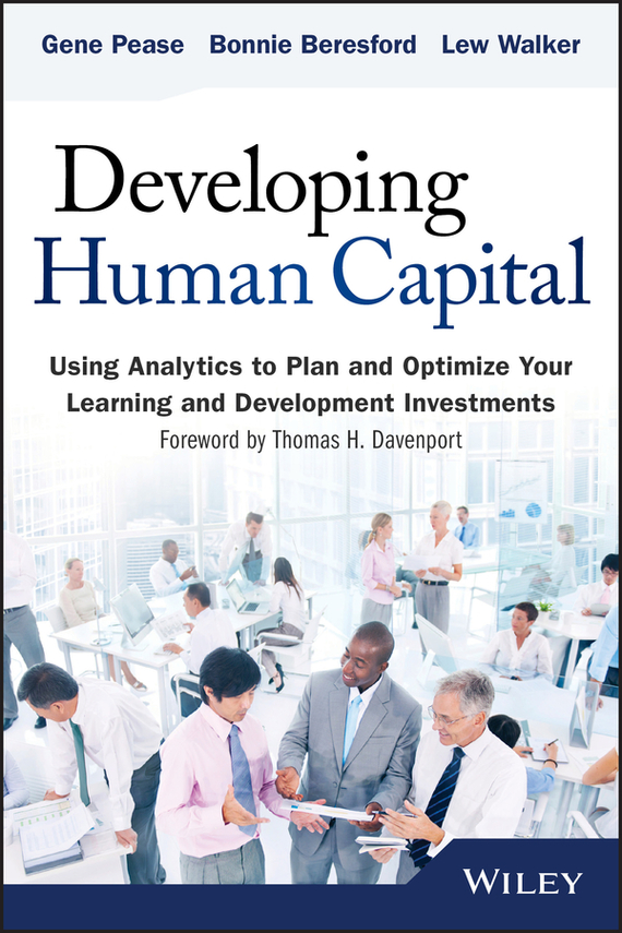 Gene Pease Developing Human Capital. Using Analytics to Plan and Optimize Your Learning and Development Investments gene pease optimize your greatest asset your people how to apply analytics to big data to improve your human capital investments