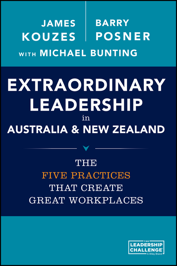 Michael Bunting Extraordinary Leadership in Australia and New Zealand. The Five Practices that Create Great Workplaces james m kouzes great leadership creates great workplaces