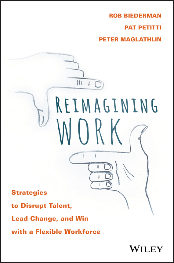 Rob  Biederman Reimagining Work. Strategies to Disrupt Talent, Lead Change, and Win with a Flexible Workforce randy pennington make change work staying nimble relevant and engaged in a world of constant change