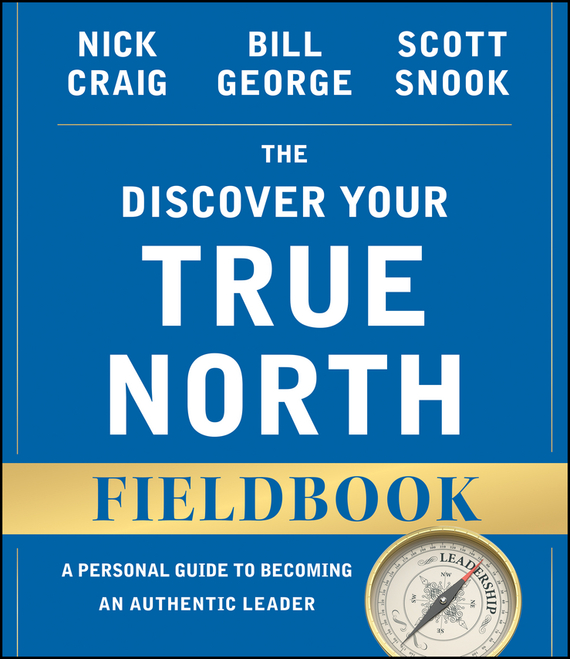 Bill George The Discover Your True North Fieldbook. A Personal Guide to Finding Your Authentic Leadership frances hesselbein my life in leadership the journey and lessons learned along the way