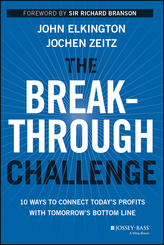 The Breakthrough Challenge. 10 Ways to Connect Today's Profits With Tomorrow's Bottom Line