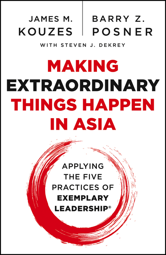 James M. Kouzes Making Extraordinary Things Happen in Asia. Applying The Five Practices of Exemplary Leadership