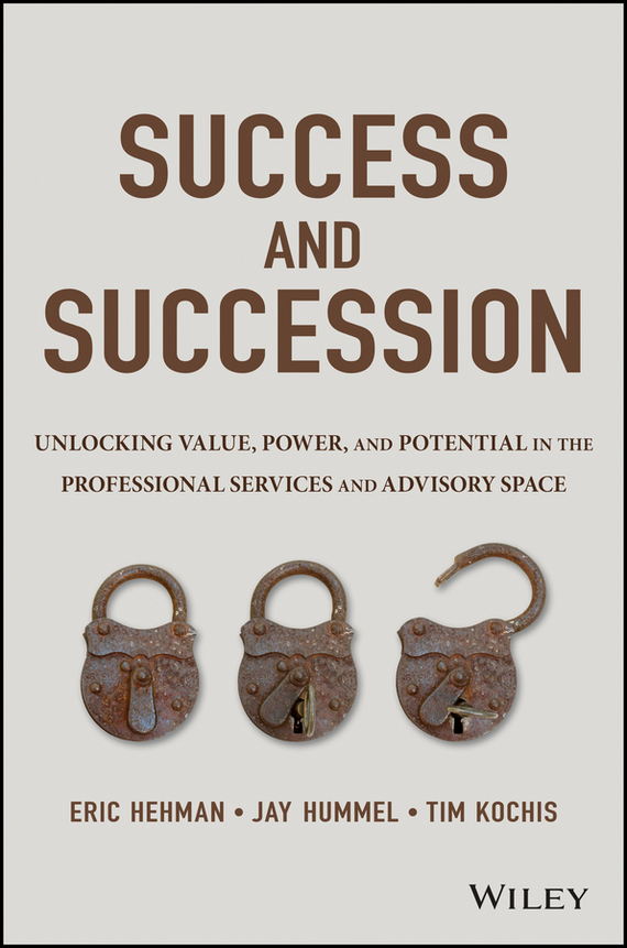 Eric  Hehman Success and Succession. Unlocking Value, Power, and Potential in the Professional Services and Advisory Space eric lowitt the future of value how sustainability creates value through competitive differentiation