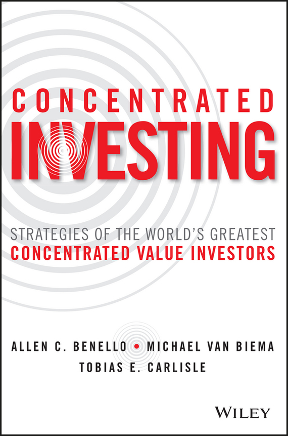 Michael Biema van Concentrated Investing. Strategies of the World's Greatest Concentrated Value Investors edgar iii wachenheim common stocks and common sense the strategies analyses decisions and emotions of a particularly successful value investor