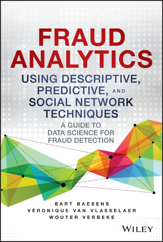 Bart  Baesens Fraud Analytics Using Descriptive, Predictive, and Social Network Techniques. A Guide to Data Science for Fraud Detection bart baesens profit driven business analytics