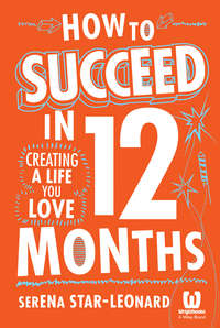 Serena  Star-Leonard - How to Succeed in 12 Months. Creating a Life You Love