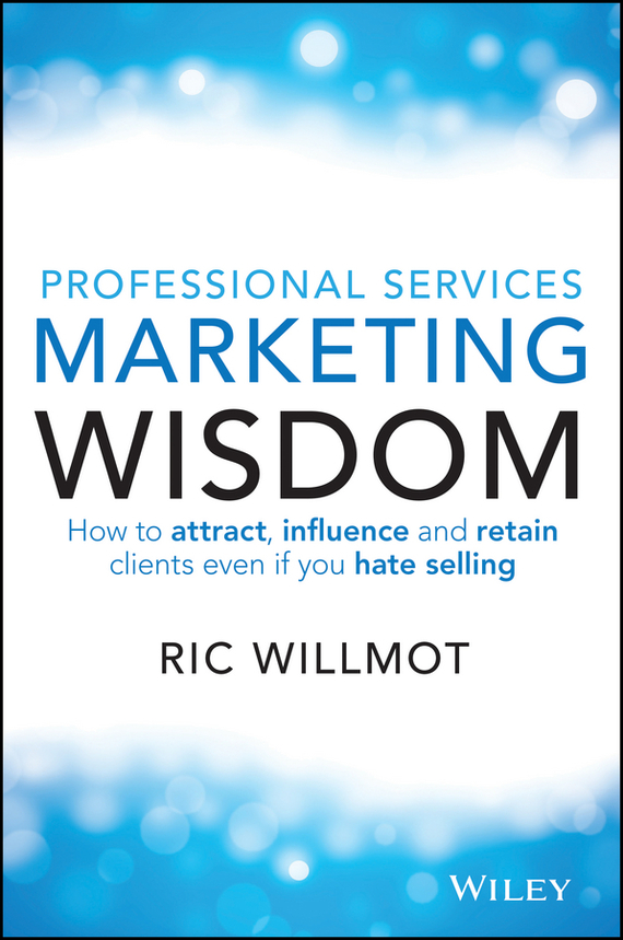 Ric  Willmot Professional Services Marketing Wisdom. How to Attract, Influence and Acquire Customers Even If You Hate Selling marketing strategies and performance of agricultural marketing firms