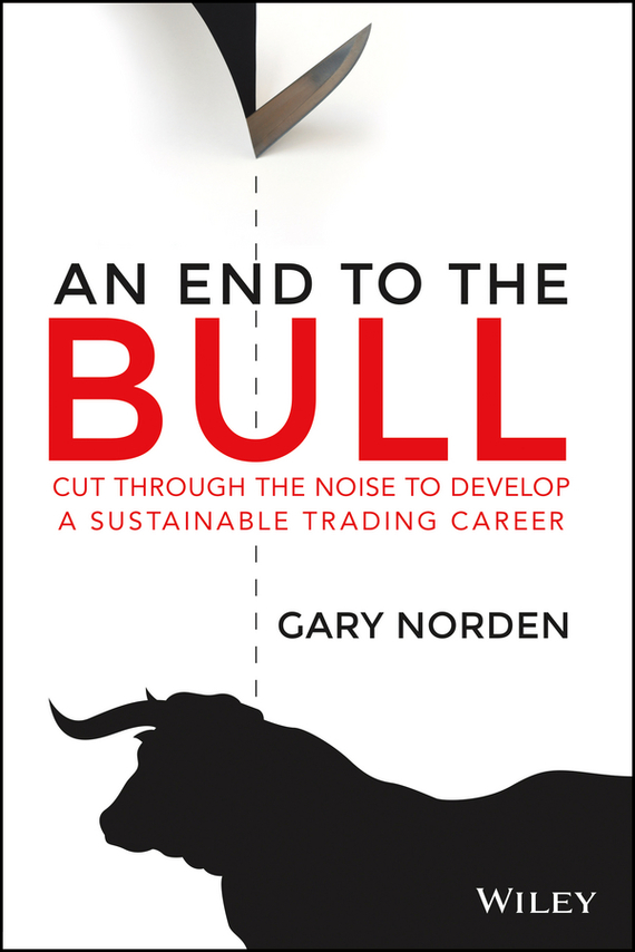 Gary  Norden An End to the Bull. Cut Through the Noise to Develop a Sustainable Trading Career гэри мур the midnight blues band gary moore