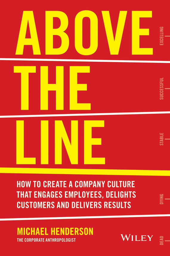 Michael  Henderson Above the Line. How to Create a Company Culture that Engages Employees, Delights Customers and Delivers Results michael bunting extraordinary leadership in australia and new zealand the five practices that create great workplaces