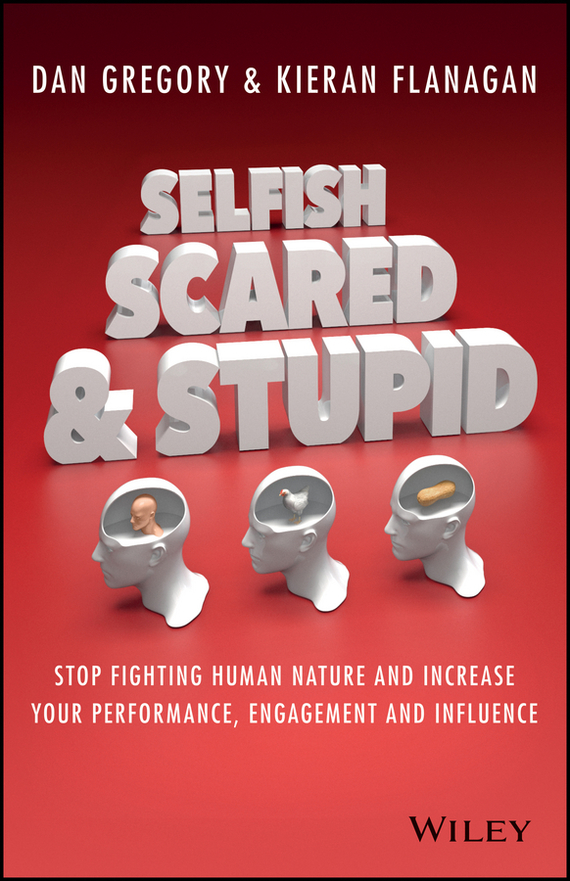 Kieran  Flanagan Selfish, Scared and Stupid. Stop Fighting Human Nature And Increase Your Performance, Engagement And Influence human performance engineering легинсы