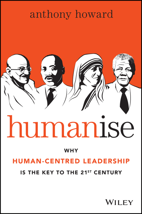 Anthony  Howard Humanise. Why Human-Centred Leadership is the Key to the 21st Century teresian leadership a historical analysis