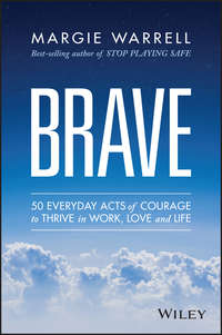Margie  Warrell - Brave. 50 Everyday Acts of Courage to Thrive in Work, Love and Life