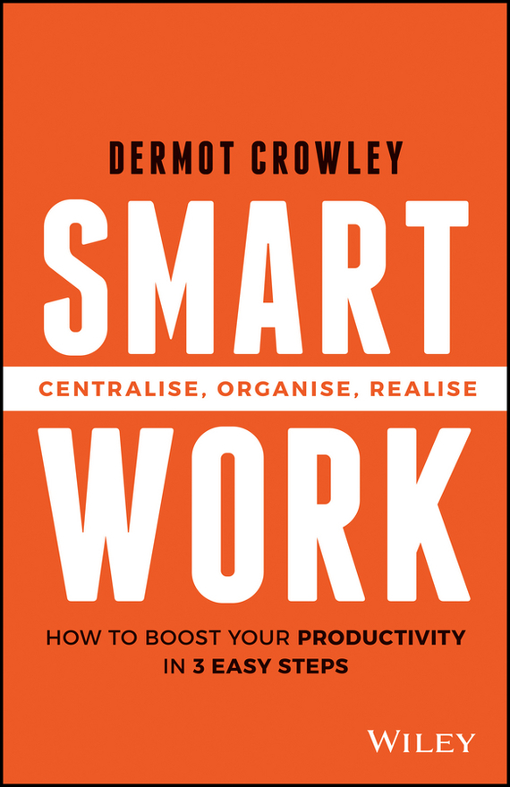 Dermot  Crowley Smart Work. Centralise, Organise, Realise test drive your dream job a step by step guide to finding and creating the work you love
