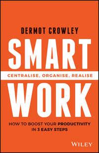 Dermot  Crowley - Smart Work. Centralise, Organise, Realise