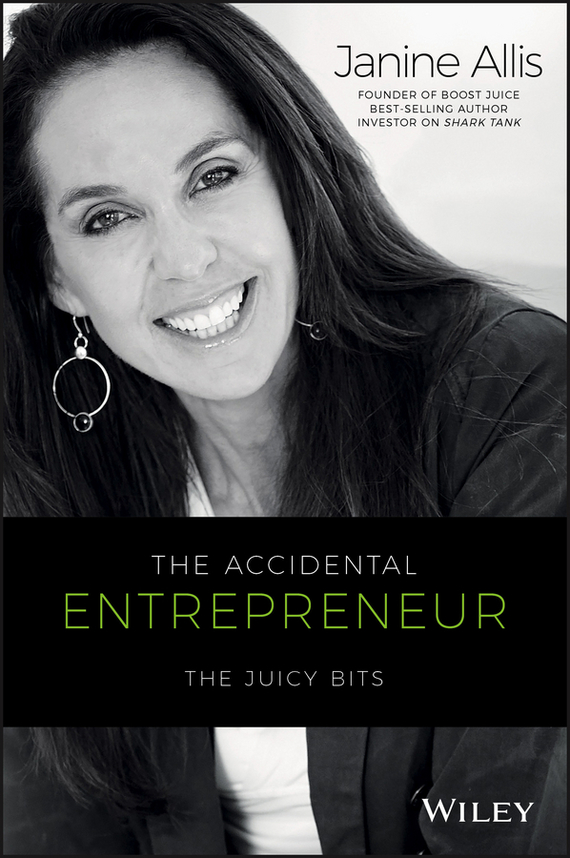 Janine Allis The Accidental Entrepreneur. The Juicy Bits michael burchell no excuses how you can turn any workplace into a great one