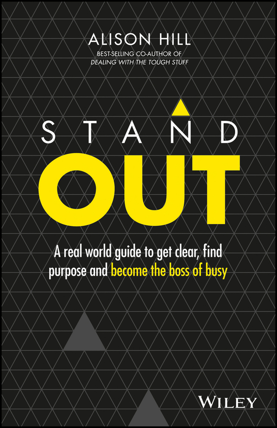 Alison  Hill Stand Out. A Real World Guide to Get Clear, Find Purpose and Become the Boss of Busy alison green managing to change the world the nonprofit manager s guide to getting results