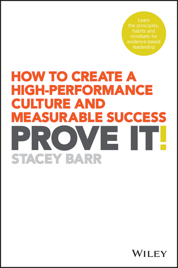 Stacey Barr Prove It!. How to Create a High-Performance Culture and Measurable Success mastering leadership an integrated framework for breakthrough performance and extraordinary business results
