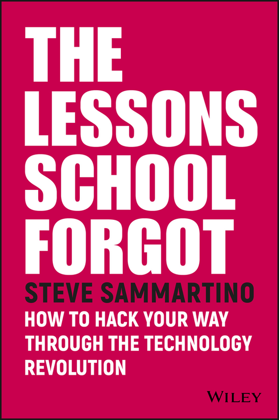 Steve  Sammartino The Lessons School Forgot. How to Hack Your Way Through the Technology Revolution frances hesselbein my life in leadership the journey and lessons learned along the way