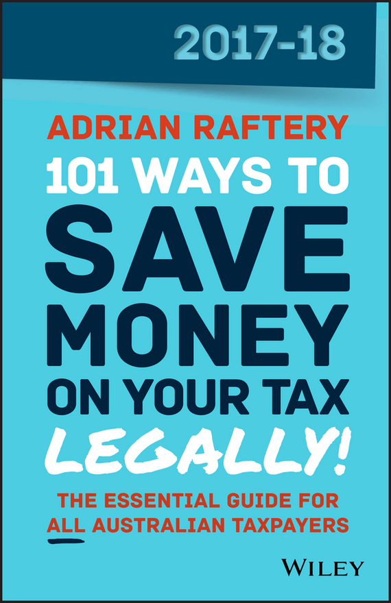 Adrian  Raftery 101 Ways to Save Money on Your Tax - Legally! 2017-2018 your money the missing manual