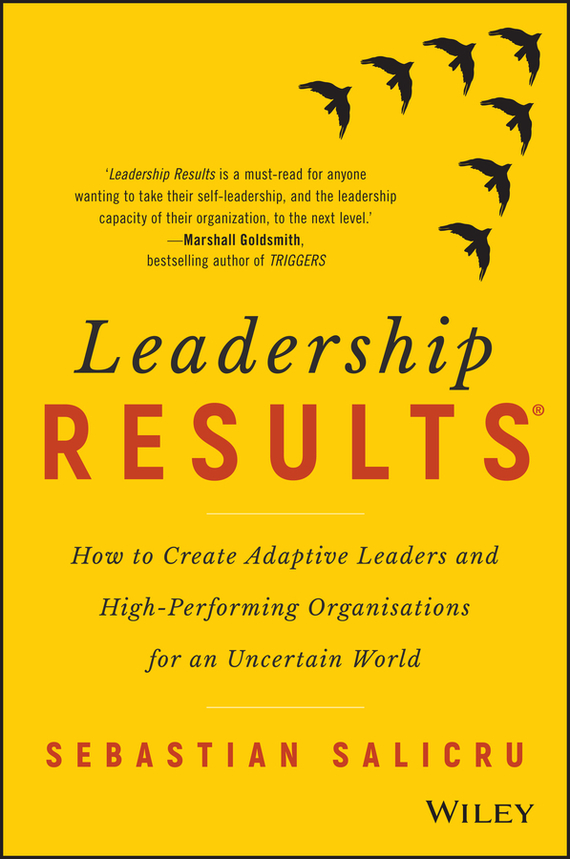 Sebastian Salicru Leadership Results. How to Create Adaptive Leaders and High-Performing Organisations for an Uncertain World mastering leadership an integrated framework for breakthrough performance and extraordinary business results
