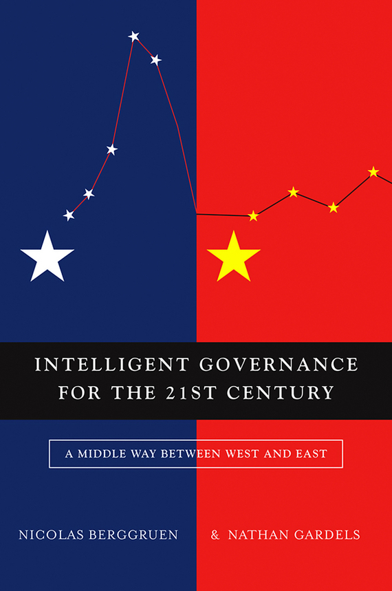 Nicolas  Berggruen Intelligent Governance for the 21st Century. A Middle Way between West and East danzig between east