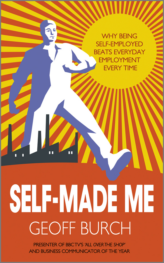 Geoff  Burch Self Made Me. Why Being Self-Employed beats Everyday Employment i want you to want me