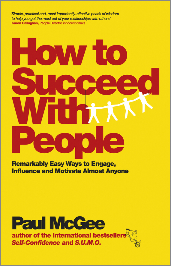 How to Succeed with People. Remarkably easy ways to engage, influence and motivate almost anyone