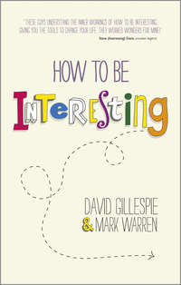 David  Gillespie - How To Be Interesting. Simple Ways to Increase Your Personal Appeal