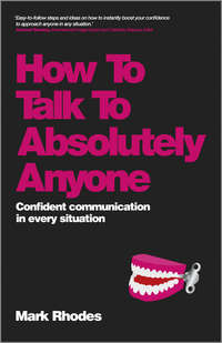 Mark  Rhodes - How To Talk To Absolutely Anyone. Confident Communication in Every Situation