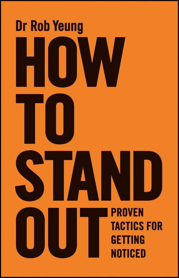 Rob  Yeung How to Stand Out. Proven Tactics for Getting Noticed how to do a research project