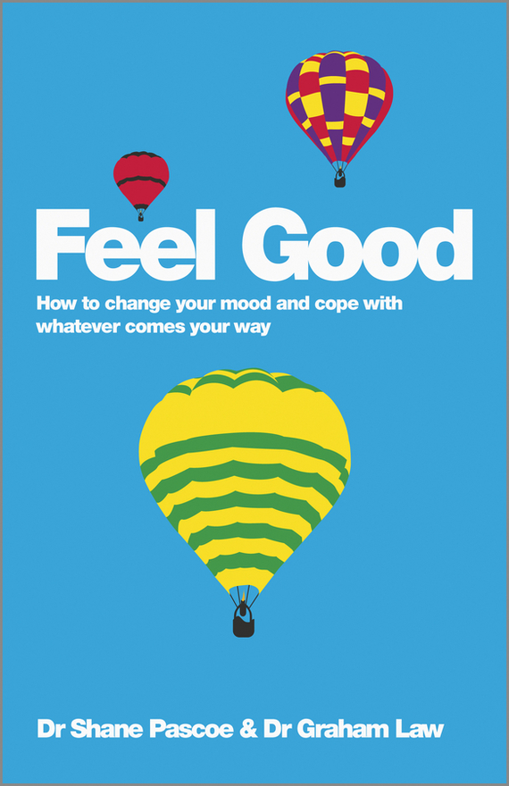 Shane  Pascoe Feel Good. How to Change Your Mood and Cope with Whatever Comes Your Way randy pennington make change work staying nimble relevant and engaged in a world of constant change