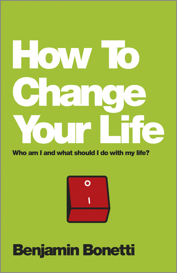 Benjamin Bonetti How To Change Your Life. Who am I and what should I do with my life? ISBN: 9780857084613 change your life